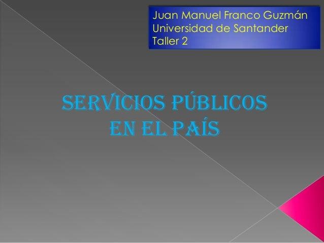 Servicios públicos en el país Juan Manuel Franco Guzmán Universidad de Santander Taller 2