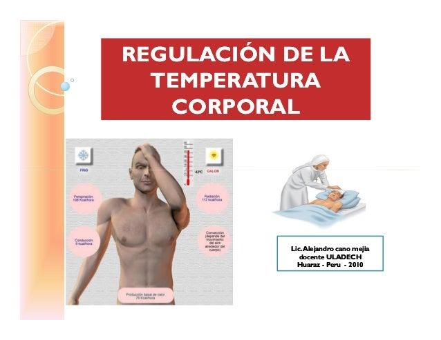 REGULACIÓN DE LAREGULACIÓN DE LA TEMPERATURATEMPERATURA CORPORALCORPORAL Lic.Alejandro cano mejiaLic.Alejandro cano mejia ...
