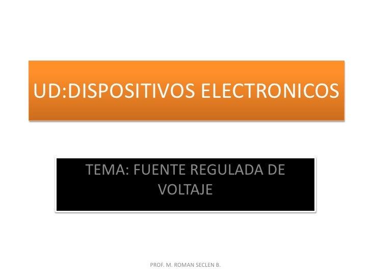 UD:DISPOSITIVOS ELECTRONICOS<br />TEMA: FUENTE REGULADA DE VOLTAJE<br />PROF. M. ROMAN SECLEN B.<br />