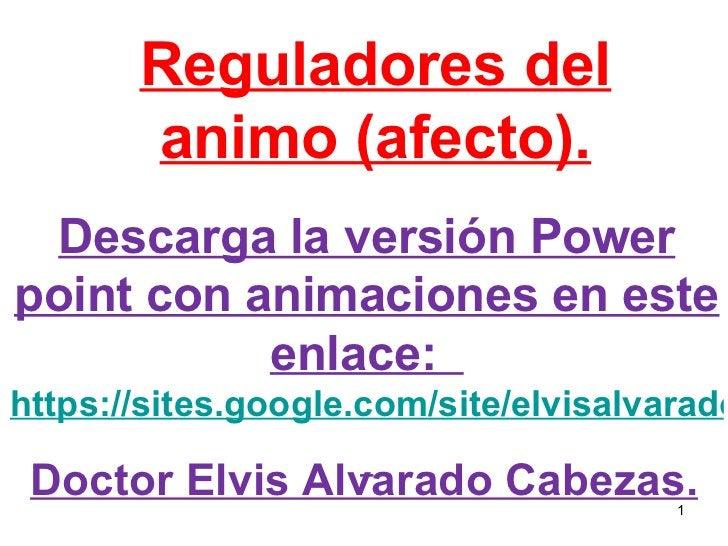 Reguladores del animo (afecto). Doctor Elvis Alvarado Cabezas. Descarga la versión Power point con animaciones en este enl...