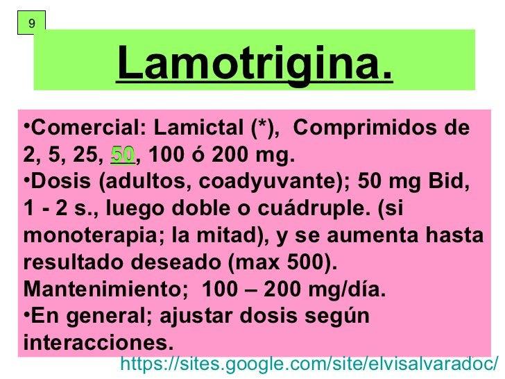 9 Lamotrigina. <ul><li>Comercial: Lamictal (*),  Comprimidos de 2, 5, 25,  50 , 100 ó 200 mg. </li></ul><ul><li>Dosis  (ad...