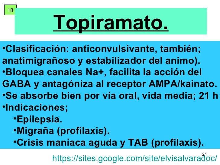 18 Topiramato. <ul><li>Clasificación: anticonvulsivante, también; anatimigrañoso y estabilizador del animo). </li></ul><ul...