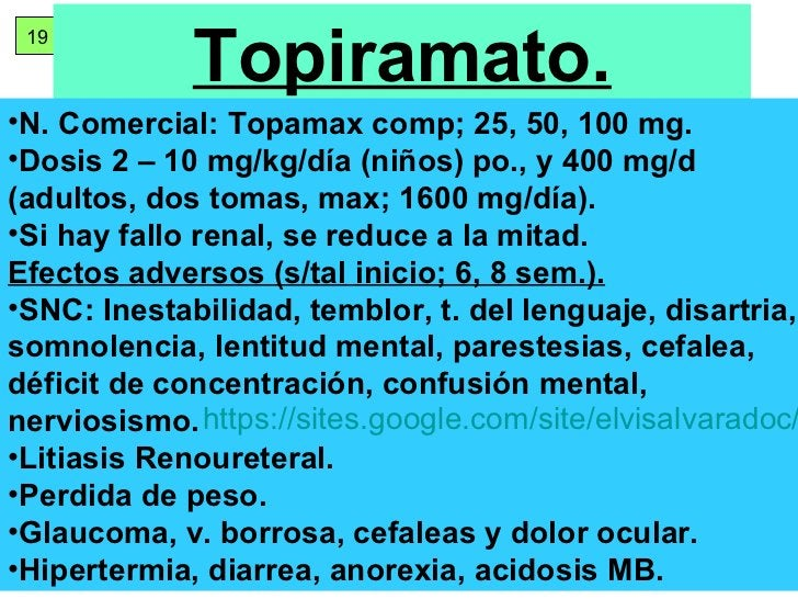 19 Topiramato. <ul><li>N. Comercial: Topamax comp; 25, 50, 100 mg. </li></ul><ul><li>Dosis 2 – 10 mg/kg/día (niños) po., y...