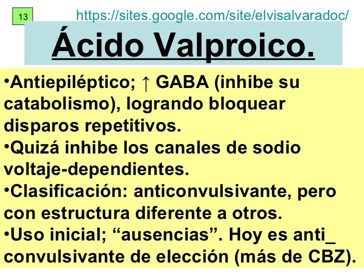 13 Ácido Valproico. <ul><li>Antiepiléptico; ↑ GABA (inhibe su catabolismo), logrando  bloquear disparos repetitivos. </li>...