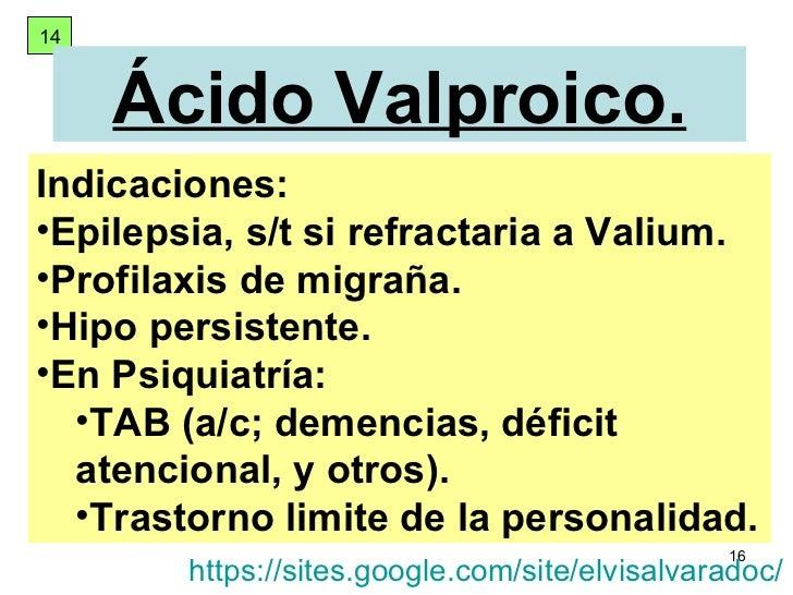 14 Ácido Valproico. <ul><li>Indicaciones: </li></ul><ul><li>Epilepsia, s/t si refractaria a Valium. </li></ul><ul><li>Prof...