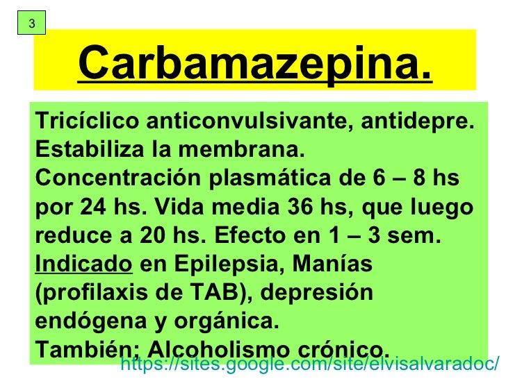Carbamazepina. Tricíclico anticonvulsivante, antidepre.  Estabiliza la membrana.  Concentración plasmática de 6 – 8 hs por...