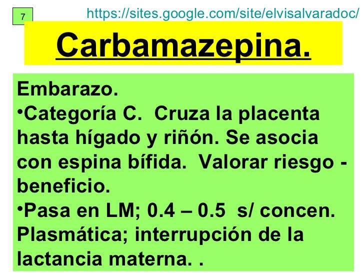 7 Carbamazepina. <ul><li>Embarazo. </li></ul><ul><li>Categoría C.  Cruza la placenta hasta hígado y riñón. Se asocia con e...