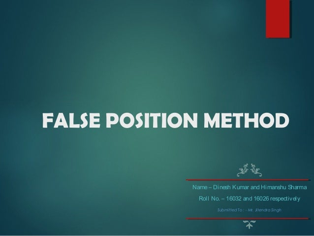 FALSE POSITION METHOD Name– Dinesh Kumar and Himanshu Sharma Roll No. – 16032 and 16026 respectively Submitted To : - Mr. ...