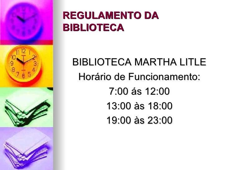 REGULAMENTO DA BIBLIOTECA <ul><li>BIBLIOTECA MARTHA LITLE </li></ul><ul><li>Horário de Funcionamento: </li></ul><ul><li>7:...
