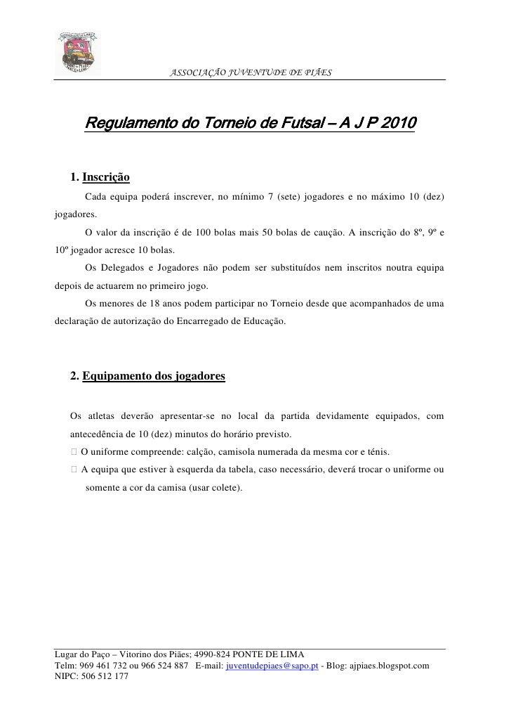 ASSOCIAÇÃO JUVENTUDE DE PIÃES            Regulamento do Torneio de Futsal – A J P 2010      1. Inscrição        Cada equip...