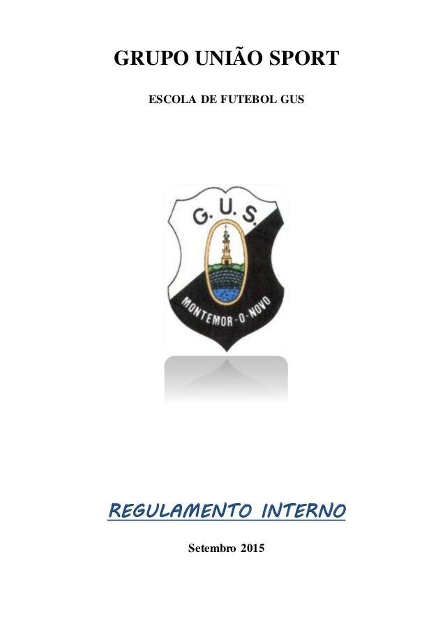 GRUPO UNIÃO SPORT ESCOLA DE FUTEBOL GUS REGULAMENTO INTERNO Setembro 2015