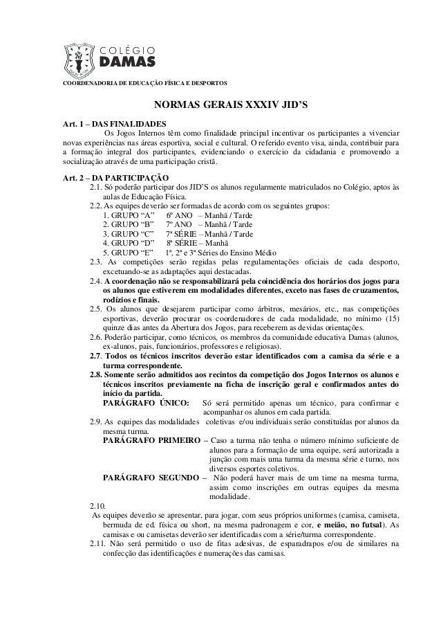 COORDENADORIA DE EDUCAÇÃO FÍSICA E DESPORTOS NORMAS GERAIS XXXIV JID'S Art. 1 – DAS FINALIDADES Os Jogos Internos têm como...