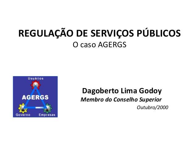 REGULAÇÃO DE SERVIÇOS PÚBLICOS O caso AGERGS Dagoberto Lima Godoy Membro do Conselho Superior Outubro/2000