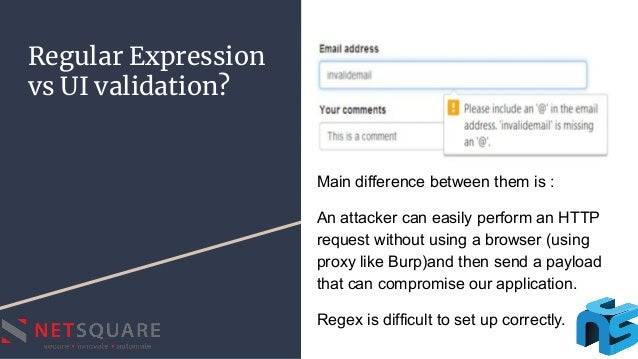 Regular Expression vs UI validation? Main difference between them is : An attacker can easily perform an HTTP request with...