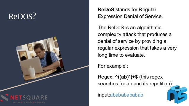 ReDOS? ReDoS stands for Regular Expression Denial of Service. The ReDoS is an algorithmic complexity attack that produces ...