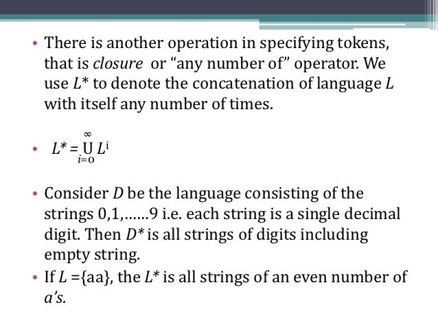 """• There is another operation in specifying tokens,  that is closure or """"any number of"""" operator. We  use L* to denote the ..."""