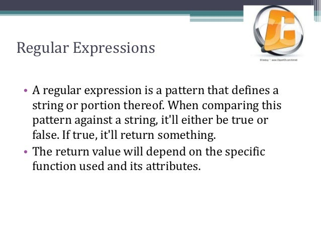 Regular Expressions• A regular expression is a pattern that defines a  string or portion thereof. When comparing this  pat...