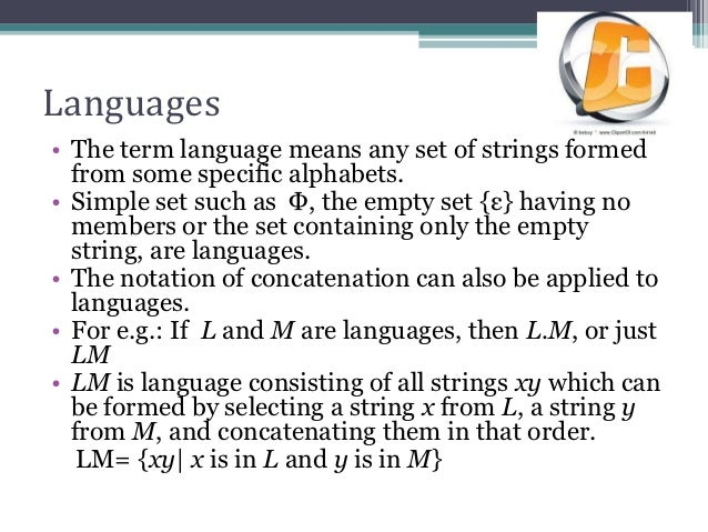 Languages• The term language means any set of strings formed  from some specific alphabets.• Simple set such as Φ, the emp...
