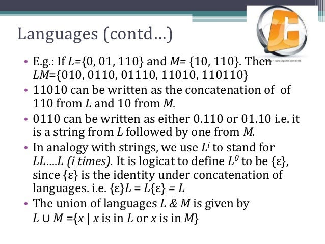 Languages (contd…)• E.g.: If L={0, 01, 110} and M= {10, 110}. Then  LM={010, 0110, 01110, 11010, 110110}• 11010 can be wri...