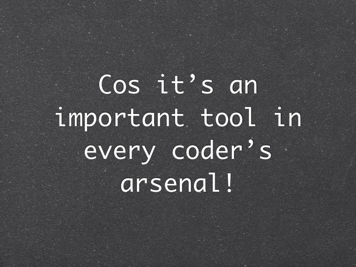 Cos it's animportant tool in  every coder's     arsenal!