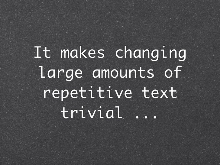 It makes changing large amounts of  repetitive text    trivial ...