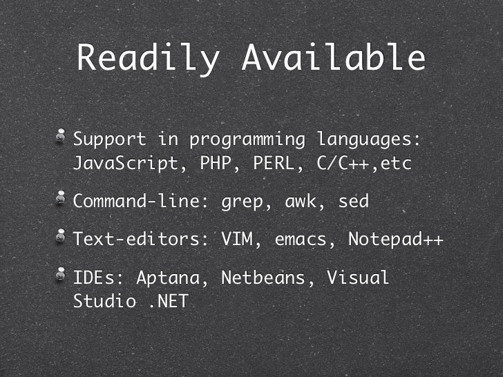 Readily AvailableSupport in programming languages:JavaScript, PHP, PERL, C/C++,etcCommand-line: grep, awk, sedText-editors...