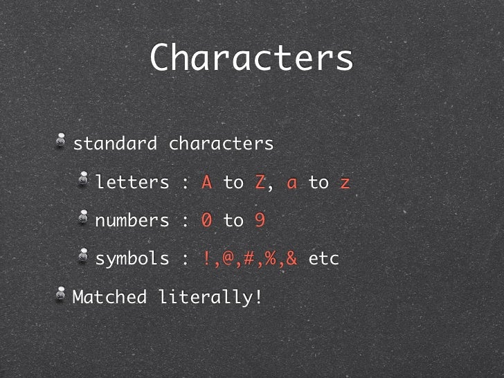 Charactersstandard characters  letters : A to Z, a to z  numbers : 0 to 9  symbols : !,@,#,%,& etcMatched literally!
