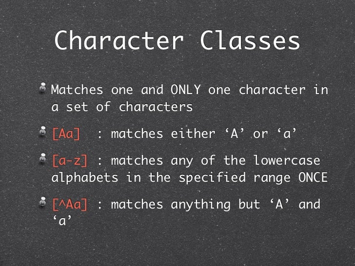 Character ClassesMatches one and ONLY one character ina set of characters[Aa]   : matches either 'A' or 'a'[a-z] : matches...