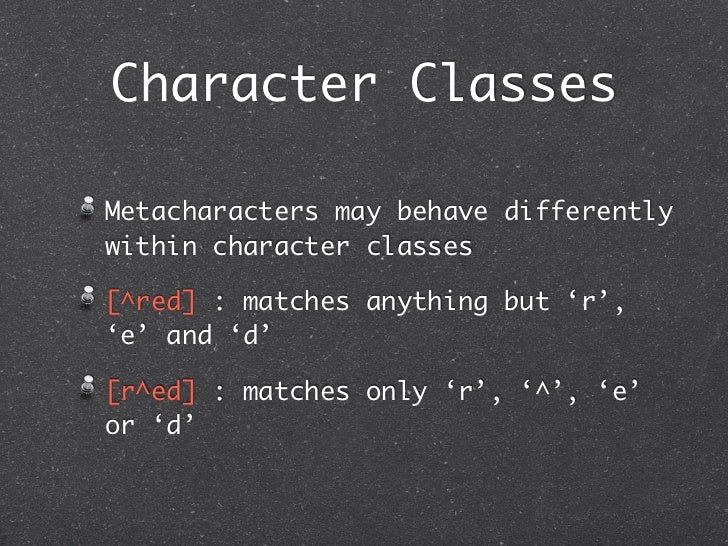 Character ClassesMetacharacters may behave differentlywithin character classes[^red] : matches anything but 'r','e' and 'd...