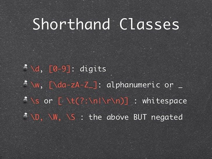 Shorthand Classesd, [0-9]: digitsw, [da-zA-Z_]: alphanumeric or _s or [ t(?:n|rn)] : whitespaceD, W, S : the above BUT neg...