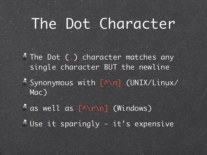 The Dot CharacterThe Dot (.) character matches anysingle character BUT the newlineSynonymous with [^n] (UNIX/Linux/Mac)as ...