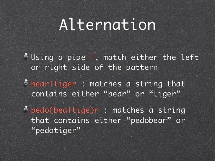 AlternationUsing a pipe |, match either the leftor right side of the patternbear|tiger : matches a string thatcontains eit...