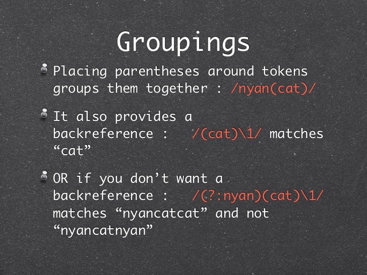 GroupingsPlacing parentheses around tokensgroups them together : /nyan(cat)/It also provides abackreference :    /(cat)1/ ...