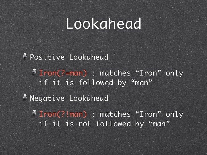 "LookaheadPositive Lookahead  Iron(?=man) : matches ""Iron"" only  if it is followed by ""man""Negative Lookahead  Iron(?!man) ..."