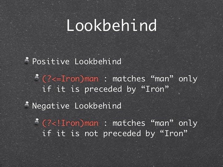 "LookbehindPositive Lookbehind  (?<=Iron)man : matches ""man"" only  if it is preceded by ""Iron""Negative Lookbehind  (?<!Iron..."