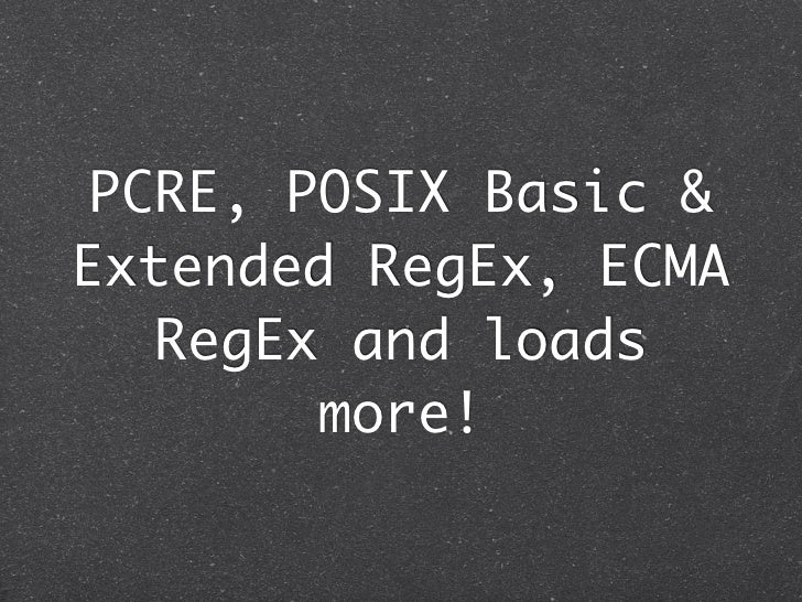 PCRE, POSIX Basic &Extended RegEx, ECMA  RegEx and loads       more!