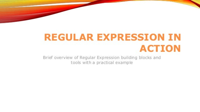 REGULAR EXPRESSION IN ACTION Brief overview of Regular Expression building blocks and tools with a practical example