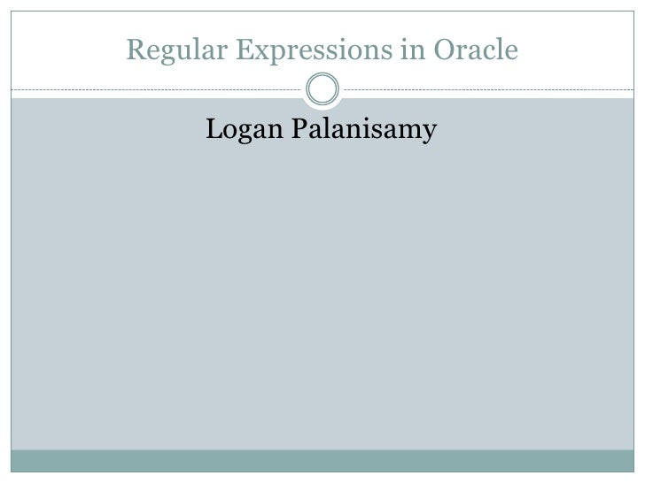 Regular Expressions in Oracle     Logan Palanisamy