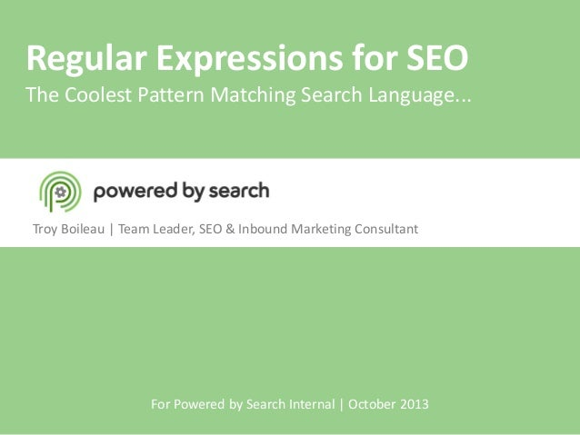 Regular Expressions for SEO  The Coolest Pattern Matching Search Language...  Troy Boileau | Team Leader, SEO & Inbound Ma...