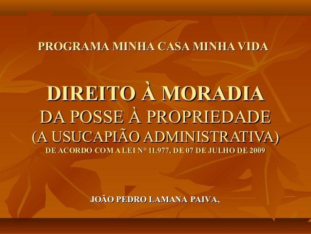 PROGRAMA MINHA CASA MINHA VIDA DIREITO À MORADIADA POSSE À PROPRIEDADE(A USUCAPIÃO ADMINISTRATIVA) DE ACORDO COM A LEI N° ...