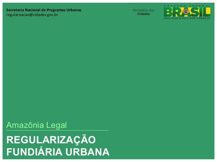 Secretaria Nacional de Programas Urbanosregularizacao@cidades.gov.brAmazônia LegalREGULARIZAÇÃOFUNDIÁRIA URBANA