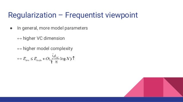 Regularization – Frequentist viewpoint ● In general, more model parameters ↔ higher VC dimension ↔ higher model complexity...