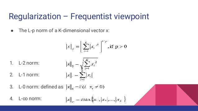 Regularization – Frequentist viewpoint ● The L-p norm of a K-dimensional vector x: 1. L-2 norm: 2. L-1 norm: 3. L-0 norm: ...