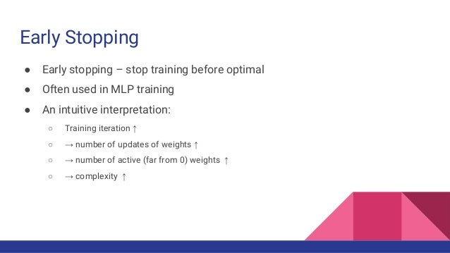 Early Stopping ● Early stopping – stop training before optimal ● Often used in MLP training ● An intuitive interpretation:...