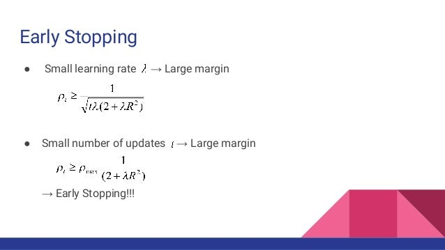 Early Stopping ● Small learning rate → Large margin ● Small number of updates → Large margin → Early Stopping!!!
