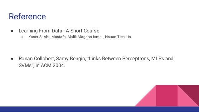 Reference ● Learning From Data - A Short Course ○ Yaser S. Abu-Mostafa, Malik Magdon-Ismail, Hsuan-Tien Lin ● Ronan Collob...