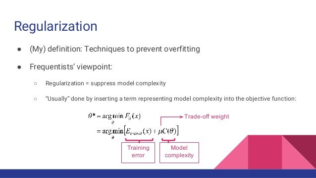 Regularization ● (My) definition: Techniques to prevent overfitting ● Frequentists' viewpoint: ○ Regularization = suppress...