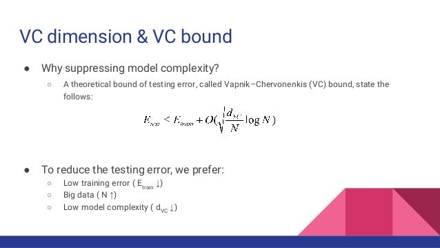 VC dimension & VC bound ● Why suppressing model complexity? ○ A theoretical bound of testing error, called Vapnik–Chervone...