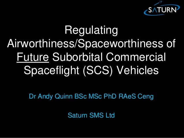 Regulating Airworthiness/Spaceworthiness of Future Suborbital Commercial Spaceflight (SCS) Vehicles Dr Andy Quinn BSc MSc ...