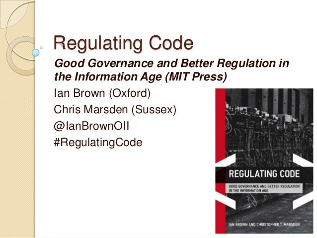 Regulating CodeGood Governance and Better Regulation inthe Information Age (MIT Press)Ian Brown (Oxford)Chris Marsden (Sus...
